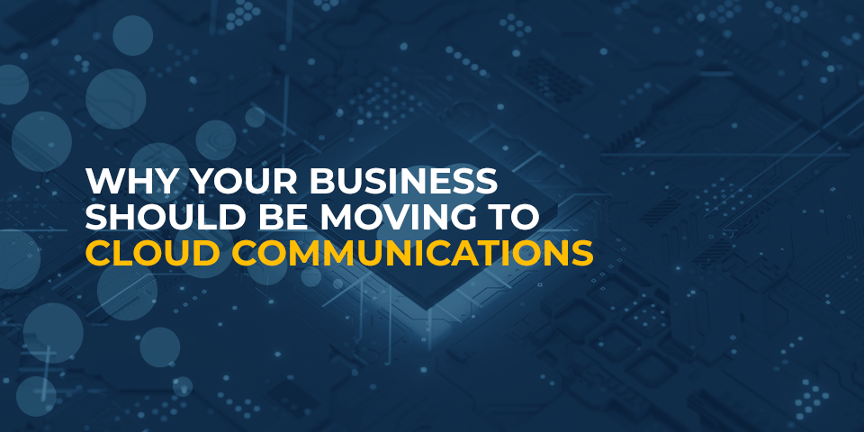 why your business should be moving to cloud communications