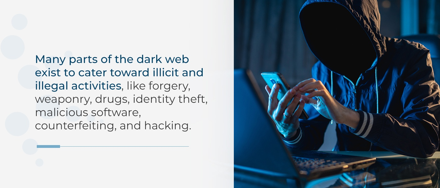 Many parts of the dark web — like the Silk Road, an unregulated marketplace — exist to cater toward illicit and illegal activities, like forgery, weaponry, drugs, identity theft, malicious software, counterfeiting, and hacking.